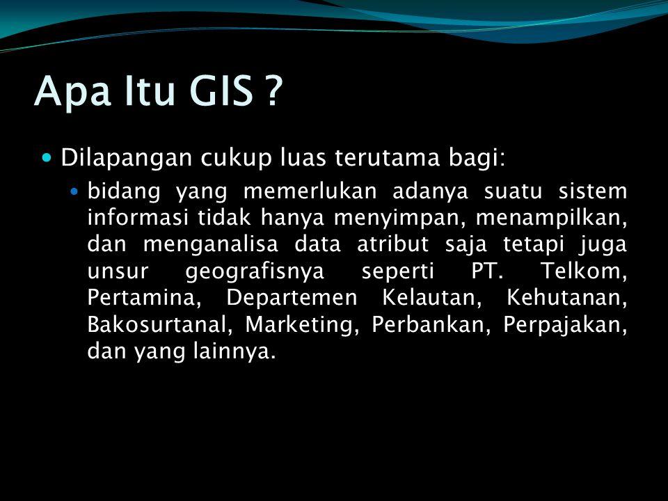 Apa Itu GIS ?  Dilapangan cukup luas terutama bagi:  bidang yang memerlukan adanya suatu sistem informasi tidak hanya menyimpan, menampilkan, dan me