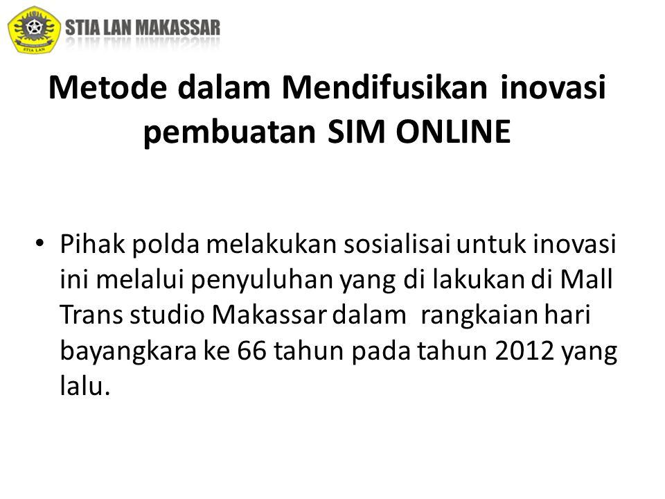 Metode dalam Mendifusikan inovasi pembuatan SIM ONLINE • Pihak polda melakukan sosialisai untuk inovasi ini melalui penyuluhan yang di lakukan di Mall Trans studio Makassar dalam rangkaian hari bayangkara ke 66 tahun pada tahun 2012 yang lalu.