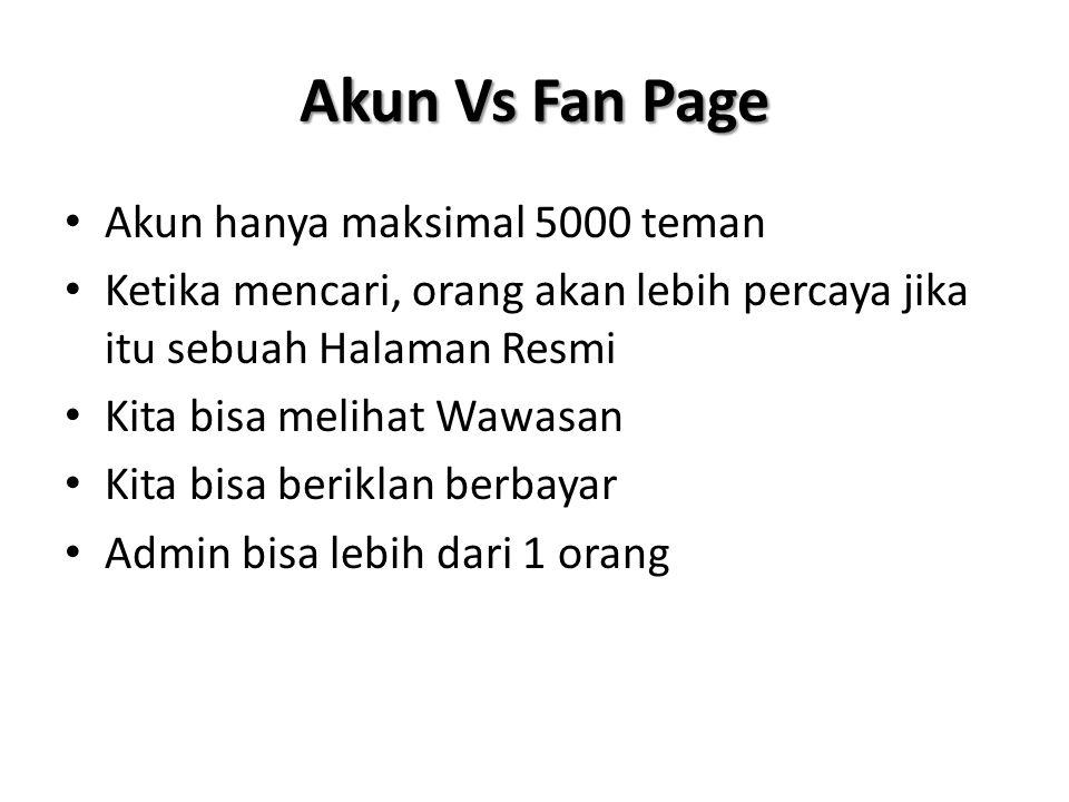 Akun Vs Fan Page • Akun hanya maksimal 5000 teman • Ketika mencari, orang akan lebih percaya jika itu sebuah Halaman Resmi • Kita bisa melihat Wawasan