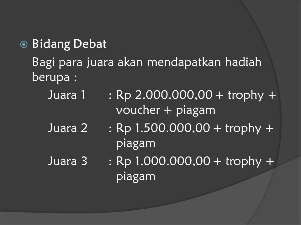  Bidang Debat Bagi para juara akan mendapatkan hadiah berupa : Juara 1: Rp 2.000.000,00 + trophy + voucher + piagam Juara 2: Rp 1.500.000,00 + trophy + piagam Juara 3: Rp 1.000.000,00 + trophy + piagam