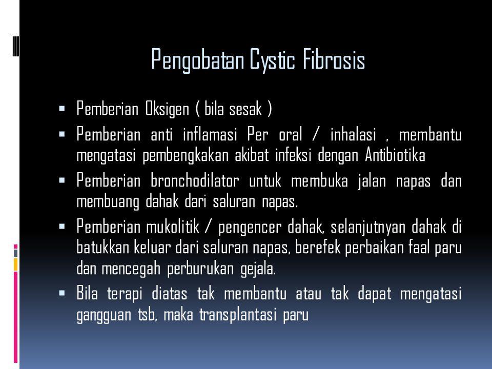 Pengobatan Cystic Fibrosis  Pemberian Oksigen ( bila sesak )  Pemberian anti inflamasi Per oral / inhalasi, membantu mengatasi pembengkakan akibat i
