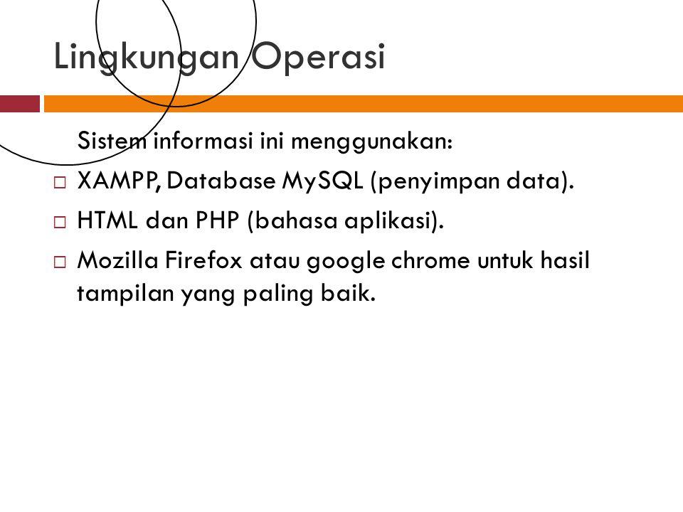 Lingkungan Operasi Sistem informasi ini menggunakan:  XAMPP, Database MySQL (penyimpan data).