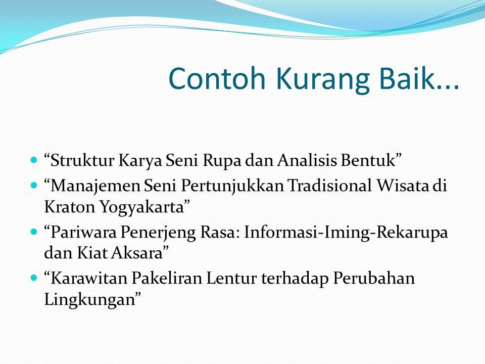 """Contoh Kurang Baik...  """"Struktur Karya Seni Rupa dan Analisis Bentuk""""  """"Manajemen Seni Pertunjukkan Tradisional Wisata di Kraton Yogyakarta""""  """"Pari"""
