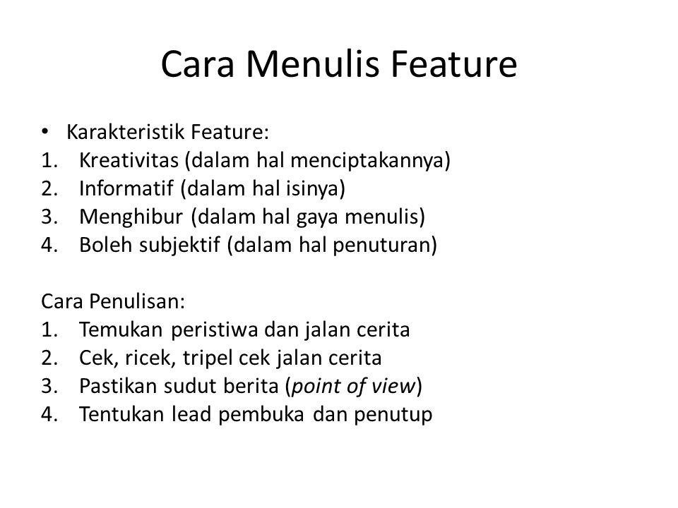 Cara Menulis Feature • Karakteristik Feature: 1.Kreativitas (dalam hal menciptakannya) 2.Informatif (dalam hal isinya) 3.Menghibur (dalam hal gaya men