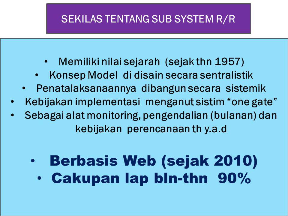 SEKILAS TENTANG SUB SYSTEM R/R • Memiliki nilai sejarah (sejak thn 1957) • Konsep Model di disain secara sentralistik • Penatalaksanaannya dibangun secara sistemik • Kebijakan implementasi menganut sistim one gate • Sebagai alat monitoring, pengendalian (bulanan) dan kebijakan perencanaan th y.a.d • Berbasis Web (sejak 2010) • Cakupan lap bln-thn 90%