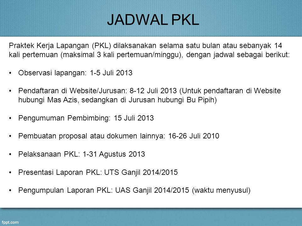JADWAL PKL Praktek Kerja Lapangan (PKL) dilaksanakan selama satu bulan atau sebanyak 14 kali pertemuan (maksimal 3 kali pertemuan/minggu), dengan jadwal sebagai berikut: •Observasi lapangan: 1-5 Juli 2013 •Pendaftaran di Website/Jurusan: 8-12 Juli 2013 (Untuk pendaftaran di Website hubungi Mas Azis, sedangkan di Jurusan hubungi Bu Pipih) •Pengumuman Pembimbing: 15 Juli 2013 •Pembuatan proposal atau dokumen lainnya: 16-26 Juli 2010 •Pelaksanaan PKL: 1-31 Agustus 2013 •Presentasi Laporan PKL: UTS Ganjil 2014/2015 •Pengumpulan Laporan PKL: UAS Ganjil 2014/2015 (waktu menyusul)
