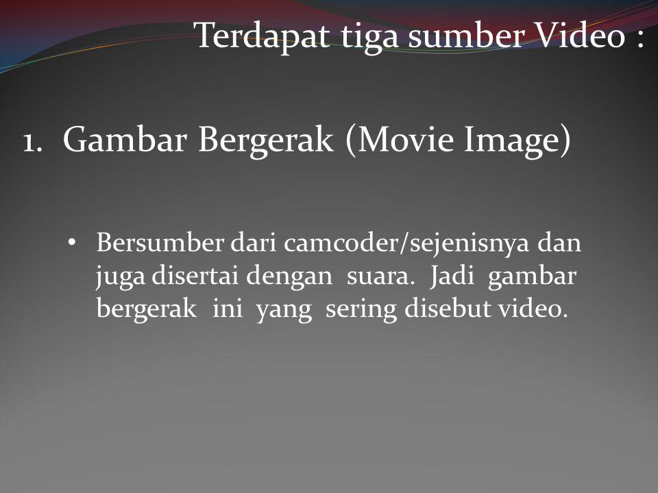 • Bersumber dari camcoder/sejenisnya dan juga disertai dengan suara. Jadi gambar bergerak ini yang sering disebut video. 1. Gambar Bergerak (Movie Ima