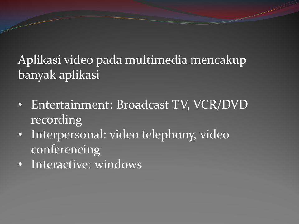 Aplikasi video pada multimedia mencakup banyak aplikasi • Entertainment: Broadcast TV, VCR/DVD recording • Interpersonal: video telephony, video confe