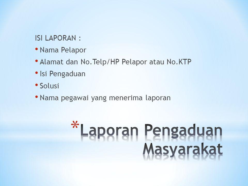 ISI LAPORAN : • Nama Pelapor • Alamat dan No.Telp/HP Pelapor atau No.KTP • Isi Pengaduan • Solusi • Nama pegawai yang menerima laporan