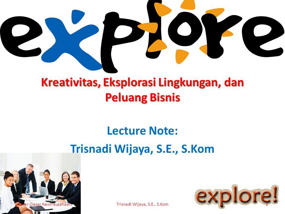 Kreativitas, Eksplorasi Lingkungan, dan Peluang Bisnis Lecture Note: Trisnadi Wijaya, S.E., S.Kom Dasar-Dasar KewirausahaanTrisnadi Wijaya, S.E., S.Ko