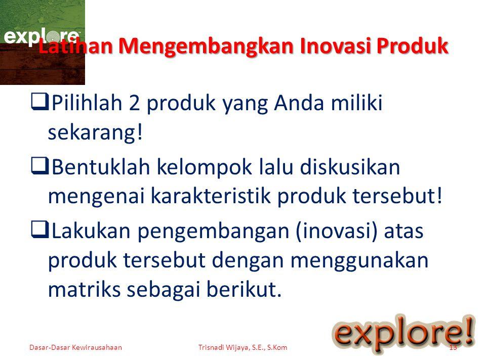 Latihan Mengembangkan Inovasi Produk  Pilihlah 2 produk yang Anda miliki sekarang!  Bentuklah kelompok lalu diskusikan mengenai karakteristik produk