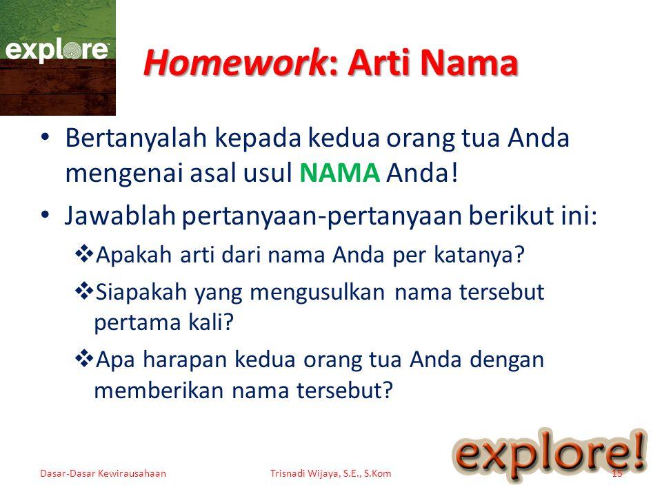 Homework: Arti Nama • Bertanyalah kepada kedua orang tua Anda mengenai asal usul NAMA Anda! • Jawablah pertanyaan-pertanyaan berikut ini:  Apakah art