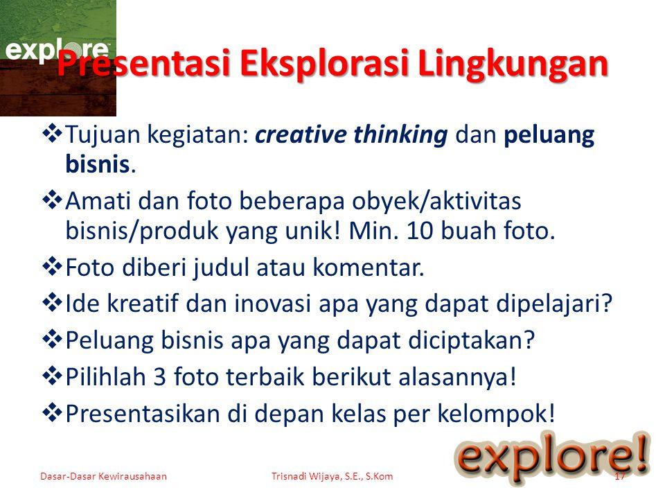 Presentasi Eksplorasi Lingkungan  Tujuan kegiatan: creative thinking dan peluang bisnis.  Amati dan foto beberapa obyek/aktivitas bisnis/produk yang