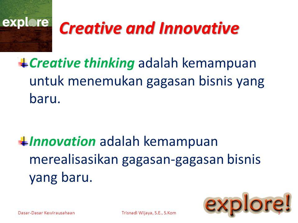 Creative and Innovative Creative thinking adalah kemampuan untuk menemukan gagasan bisnis yang baru. Innovation adalah kemampuan merealisasikan gagasa