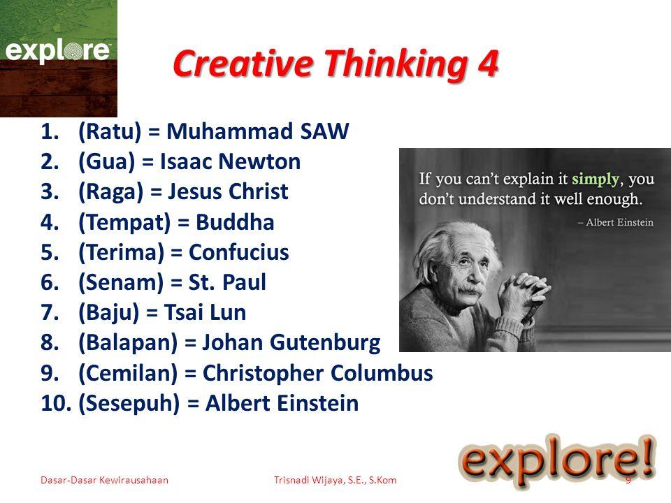 Creative Thinking 4 11.(Sebal) = Louis Pasteur 12.(Dobel) = Galileo Galilei 13.(Timbel) = Aristotle 14.(Fabel) = Euclid 15.(Mebel) = Moses 16.(Tambal) = Charles Darwin 17.(Jubel) = Shih Huang Ti 18.(Label) = August Caesar 19.(Sambal) = Copernicus 20.(Dapur) = Laurent Lavoisier Dasar-Dasar KewirausahaanTrisnadi Wijaya, S.E., S.Kom10