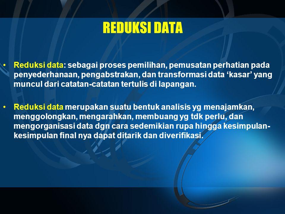 REDUKSI DATA •Reduksi data: sebagai proses pemilihan, pemusatan perhatian pada penyederhanaan, pengabstrakan, dan transformasi data 'kasar' yang muncul dari catatan-catatan tertulis di lapangan.