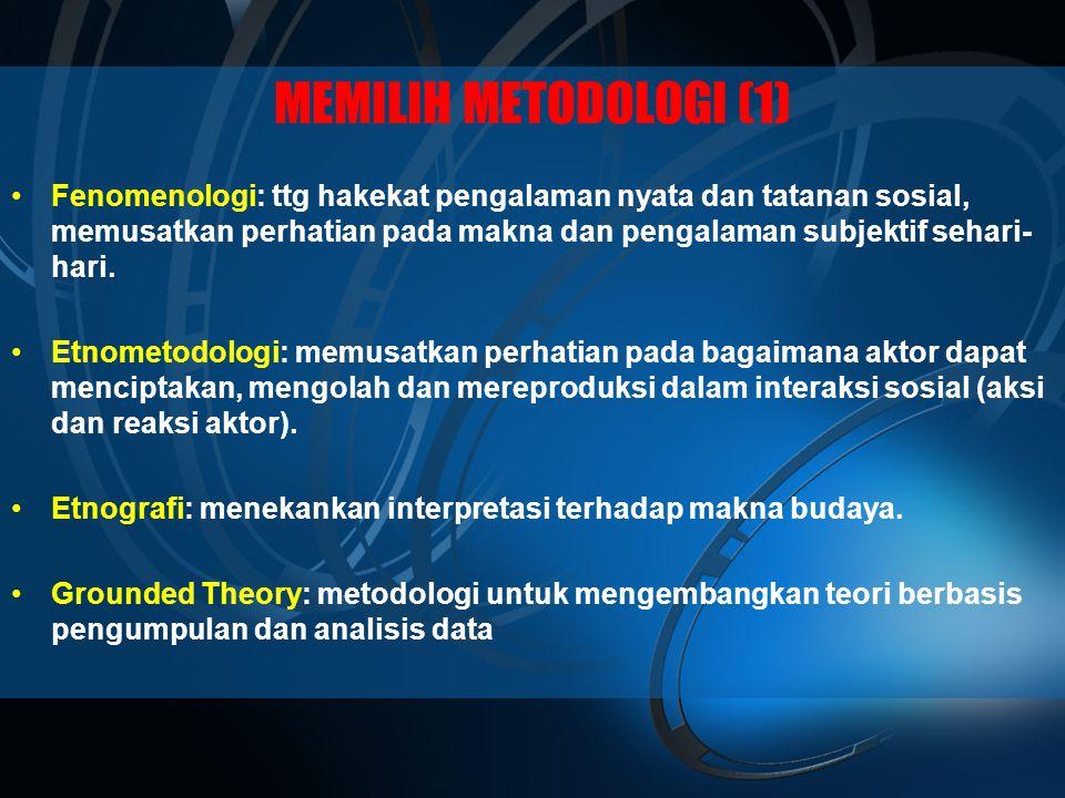 MEMILIH METODOLOGI (1) •Fenomenologi: ttg hakekat pengalaman nyata dan tatanan sosial, memusatkan perhatian pada makna dan pengalaman subjektif sehari- hari.