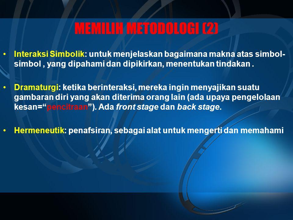 MEMILIH METODOLOGI (2) •Interaksi Simbolik: untuk menjelaskan bagaimana makna atas simbol- simbol, yang dipahami dan dipikirkan, menentukan tindakan.