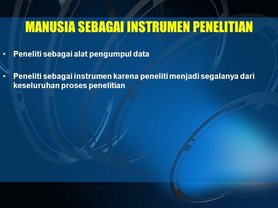 MANUSIA SEBAGAI INSTRUMEN PENELITIAN •Peneliti sebagai alat pengumpul data •Peneliti sebagai instrumen karena peneliti menjadi segalanya dari keseluruhan proses penelitian