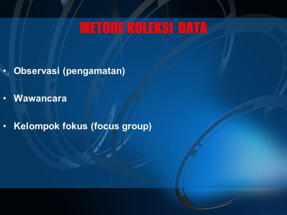 METODE KOLEKSI DATA •Observasi (pengamatan) •Wawancara •Kelompok fokus (focus group)