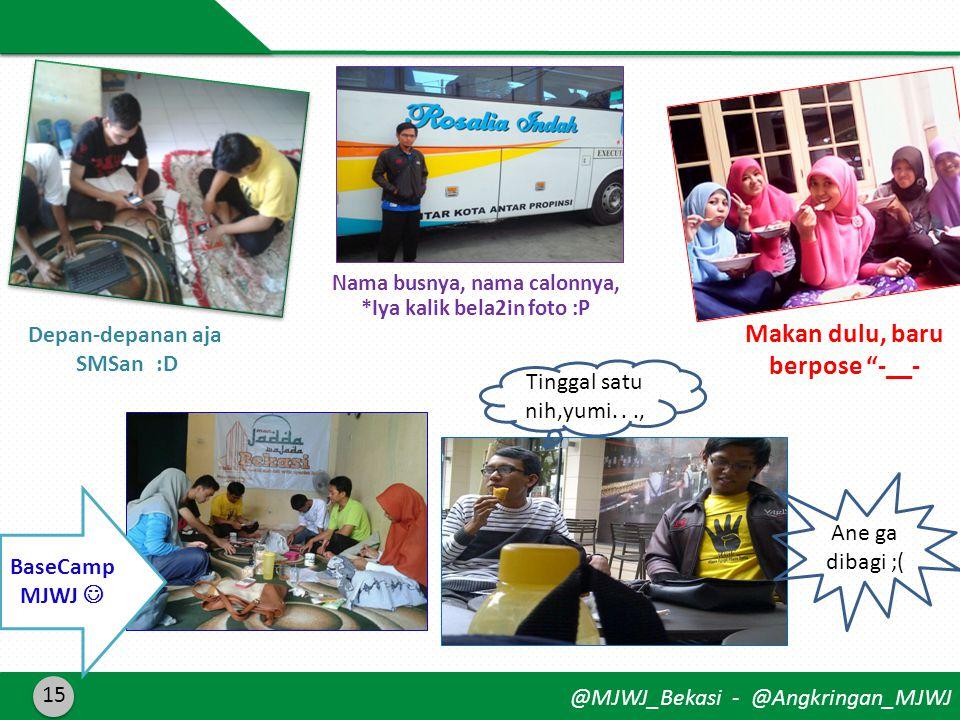 @MJWJ_Bekasi - @Angkringan_MJWJ 15 Depan-depanan aja SMSan :D Makan dulu, baru berpose -__- Nama busnya, nama calonnya, *Iya kalik bela2in foto :P Tinggal satu nih,yumi..., Ane ga dibagi ;( BaseCamp MJWJ 
