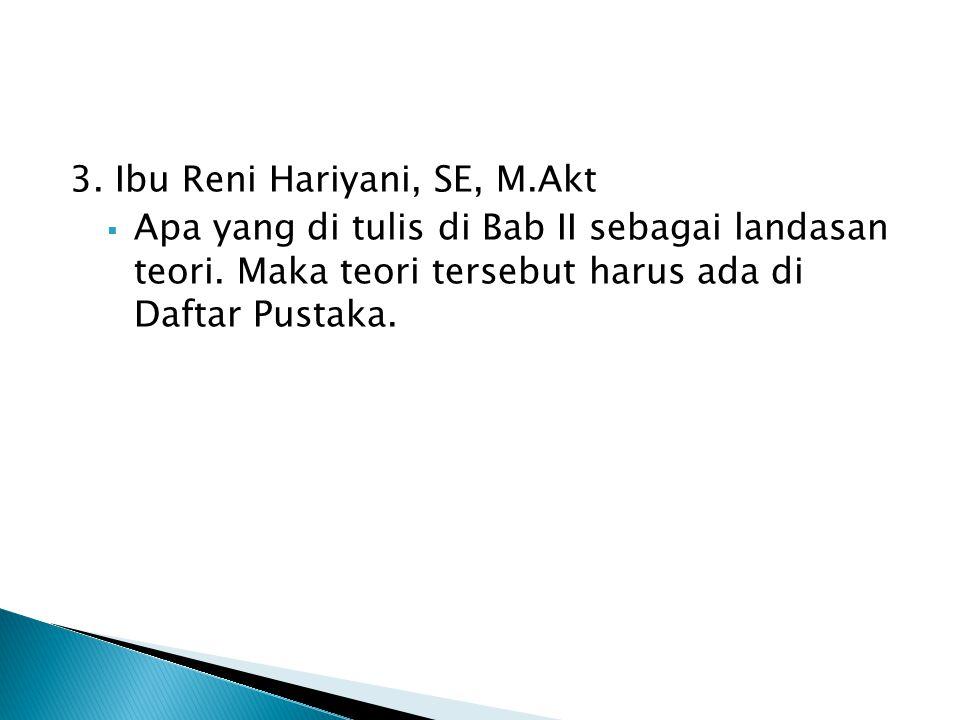 3. Ibu Reni Hariyani, SE, M.Akt  Apa yang di tulis di Bab II sebagai landasan teori. Maka teori tersebut harus ada di Daftar Pustaka.