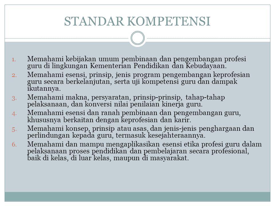 STANDAR KOMPETENSI 1. Memahami kebijakan umum pembinaan dan pengembangan profesi guru di lingkungan Kementerian Pendidikan dan Kebudayaan. 2. Memahami