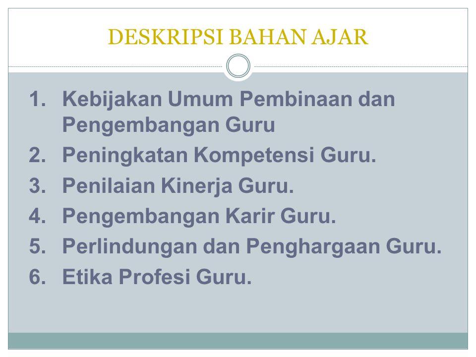 DESKRIPSI BAHAN AJAR 1.Kebijakan Umum Pembinaan dan Pengembangan Guru 2.Peningkatan Kompetensi Guru. 3.Penilaian Kinerja Guru. 4.Pengembangan Karir Gu
