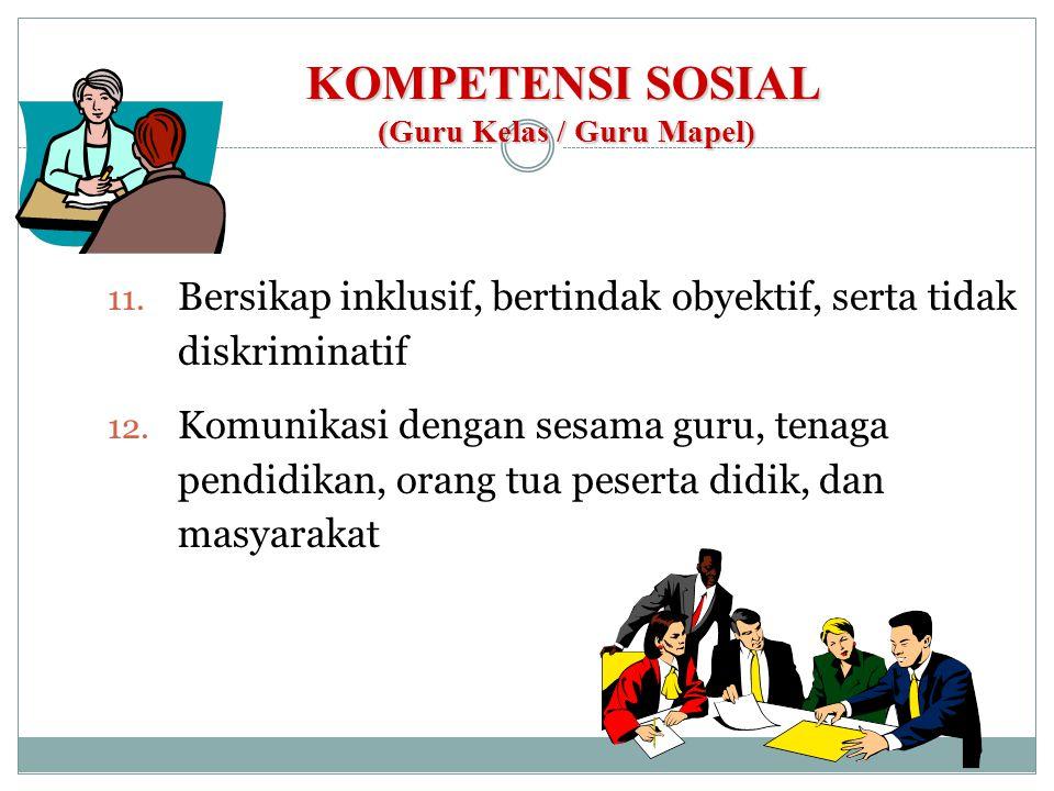KOMPETENSI SOSIAL (Guru Kelas / Guru Mapel) 11. Bersikap inklusif, bertindak obyektif, serta tidak diskriminatif 12. Komunikasi dengan sesama guru, te