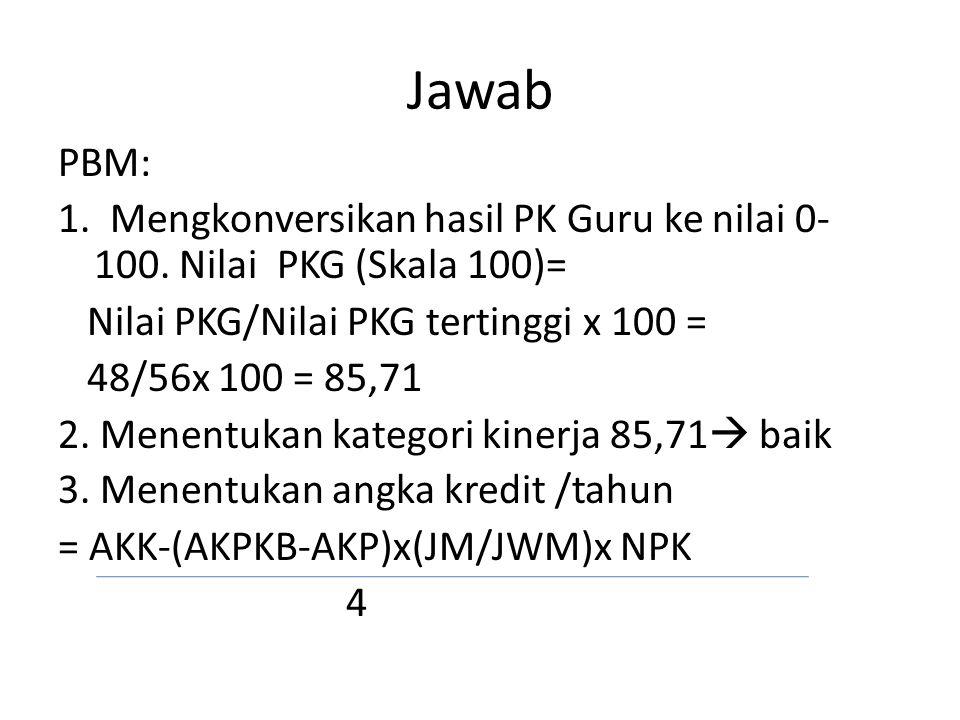 Jawab PBM: 1. Mengkonversikan hasil PK Guru ke nilai 0- 100. Nilai PKG (Skala 100)= Nilai PKG/Nilai PKG tertinggi x 100 = 48/56x 100 = 85,71 2. Menent