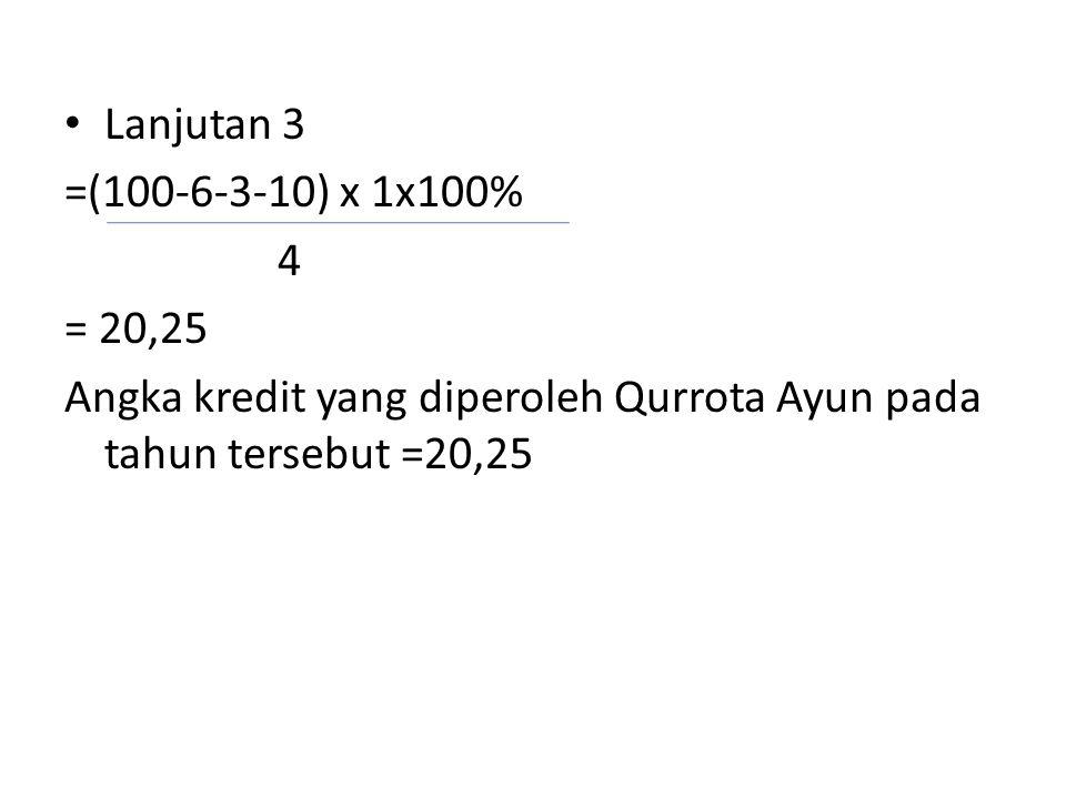 • Lanjutan 3 =(100-6-3-10) x 1x100% 4 = 20,25 Angka kredit yang diperoleh Qurrota Ayun pada tahun tersebut =20,25