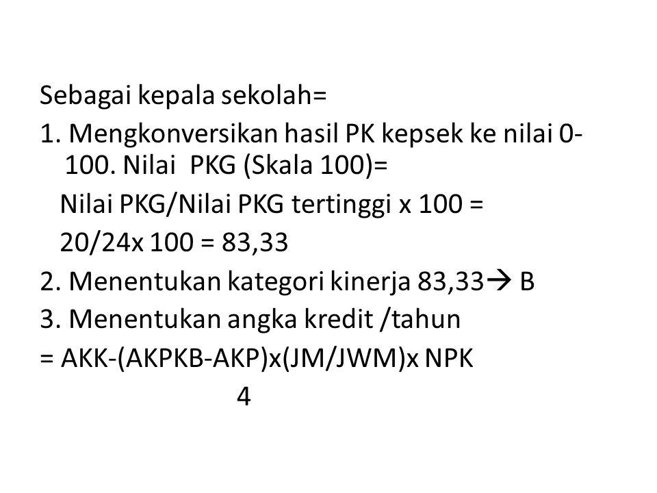 Sebagai kepala sekolah= 1. Mengkonversikan hasil PK kepsek ke nilai 0- 100. Nilai PKG (Skala 100)= Nilai PKG/Nilai PKG tertinggi x 100 = 20/24x 100 =