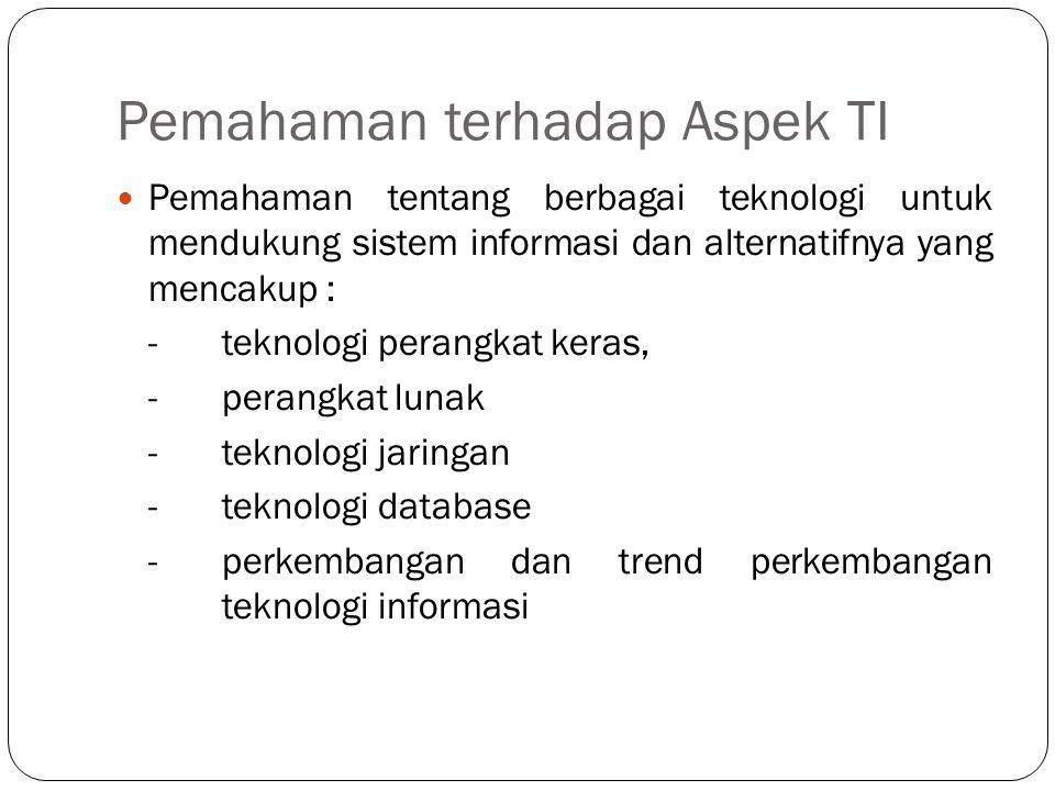 Pemahaman terhadap Aspek TI  Pemahaman tentang berbagai teknologi untuk mendukung sistem informasi dan alternatifnya yang mencakup : - teknologi pera