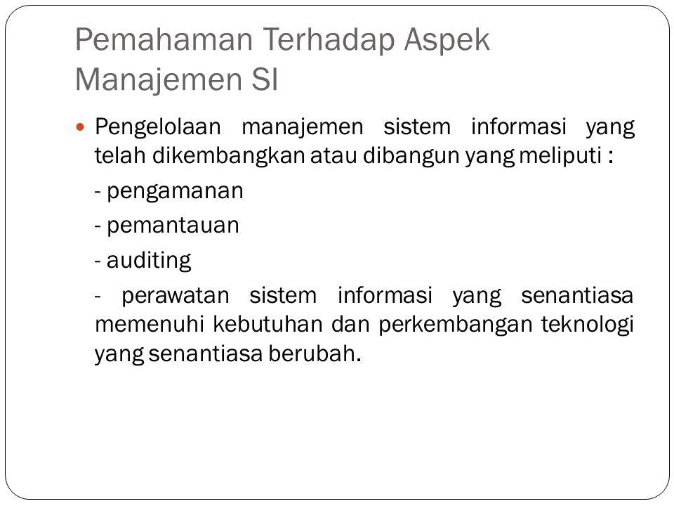 Pemahaman Terhadap Aspek Manajemen SI  Pengelolaan manajemen sistem informasi yang telah dikembangkan atau dibangun yang meliputi : - pengamanan - pe