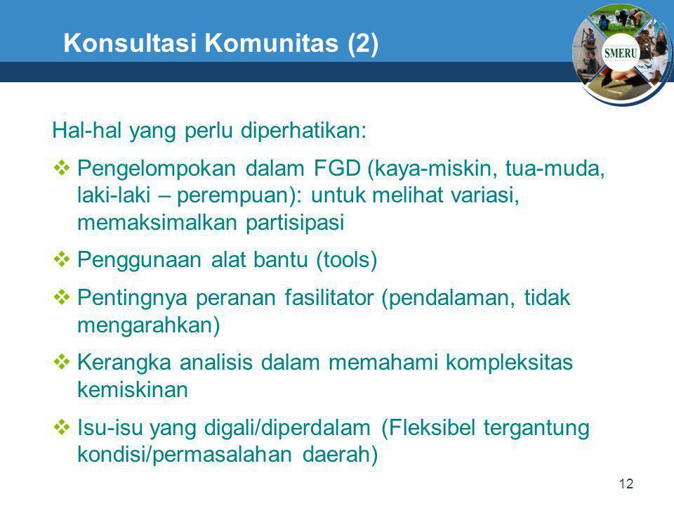 12 Konsultasi Komunitas (2) Hal-hal yang perlu diperhatikan:  Pengelompokan dalam FGD (kaya-miskin, tua-muda, laki-laki – perempuan): untuk melihat v