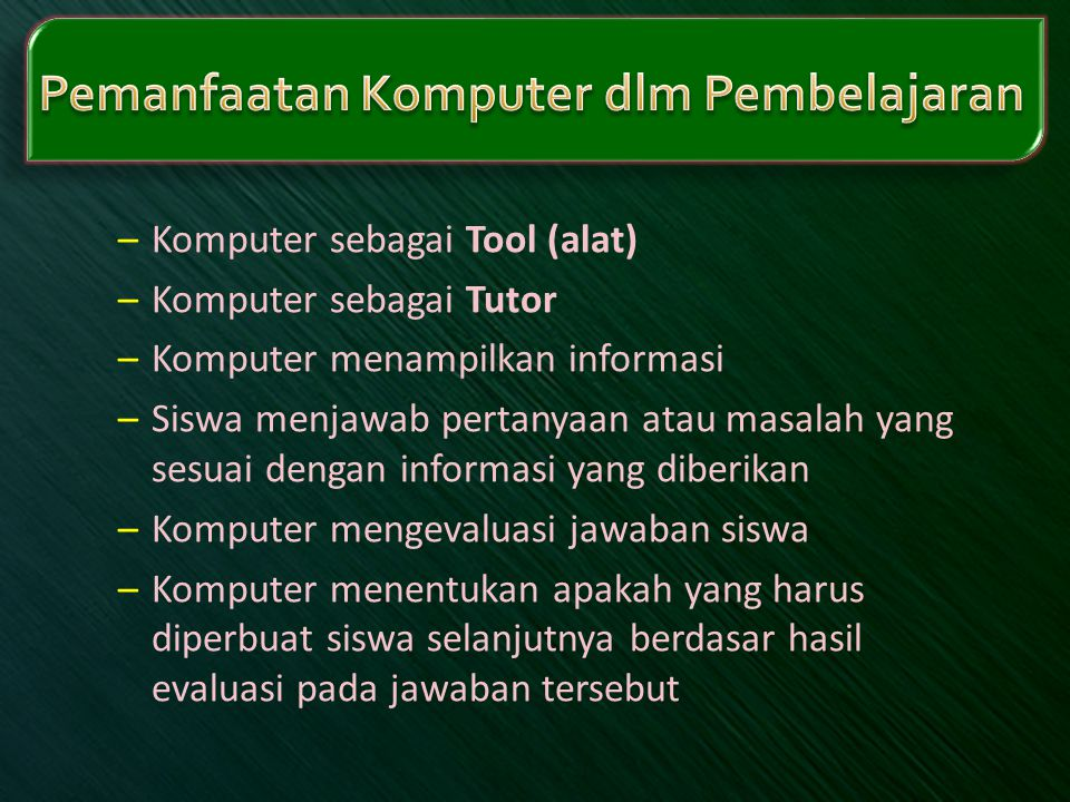 –Komputer sebagai Tool (alat) –Komputer sebagai Tutor –Komputer menampilkan informasi –Siswa menjawab pertanyaan atau masalah yang sesuai dengan infor