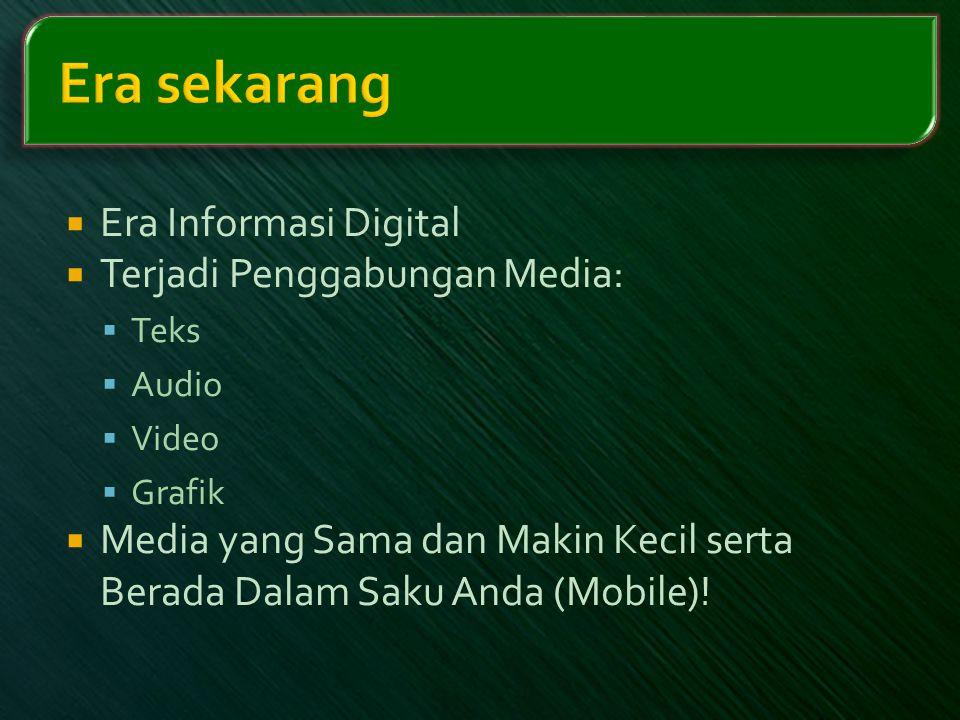  Era Informasi Digital  Terjadi Penggabungan Media:  Teks  Audio  Video  Grafik  Media yang Sama dan Makin Kecil serta Berada Dalam Saku Anda (