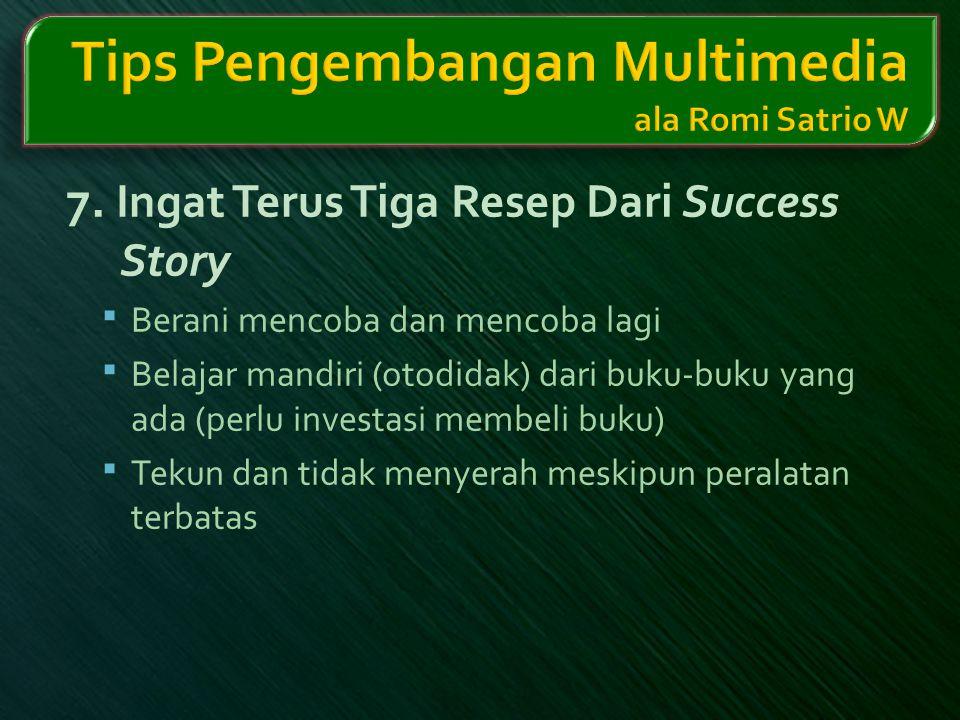 7. Ingat Terus Tiga Resep Dari Success Story  Berani mencoba dan mencoba lagi  Belajar mandiri (otodidak) dari buku-buku yang ada (perlu investasi m