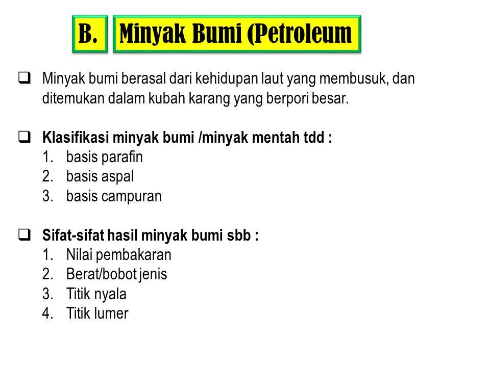 Minyak Bumi (Petroleum B.  Minyak bumi berasal dari kehidupan laut yang membusuk, dan ditemukan dalam kubah karang yang berpori besar.  Klasifikasi