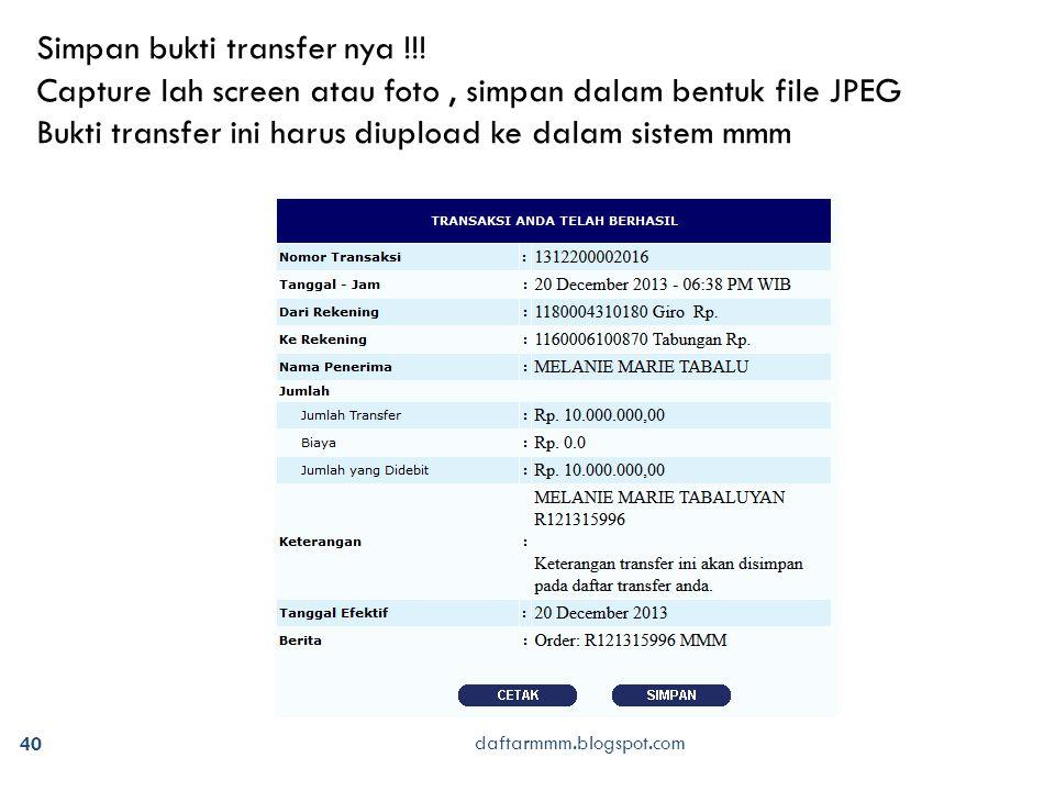40 daftarmmm.blogspot.com Simpan bukti transfer nya !!! Capture lah screen atau foto, simpan dalam bentuk file JPEG Bukti transfer ini harus diupload