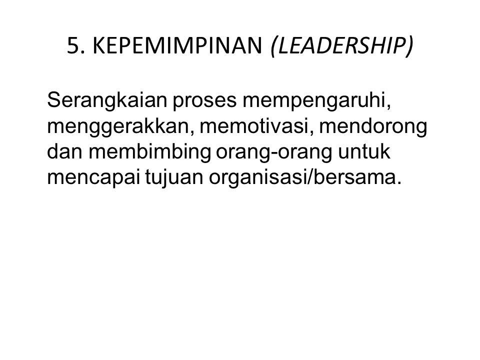 5. KEPEMIMPINAN (LEADERSHIP) Serangkaian proses mempengaruhi, menggerakkan, memotivasi, mendorong dan membimbing orang-orang untuk mencapai tujuan org
