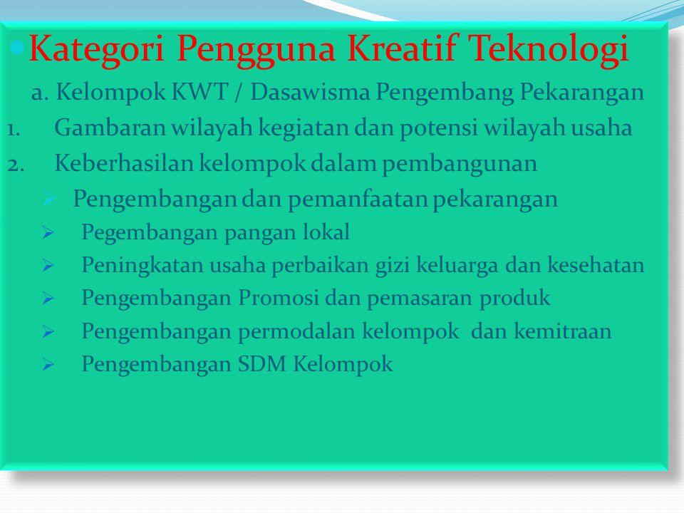  Kategori Pengguna Kreatif Teknologi a. Kelompok KWT / Dasawisma Pengembang Pekarangan 1.Gambaran wilayah kegiatan dan potensi wilayah usaha 2.Keberh