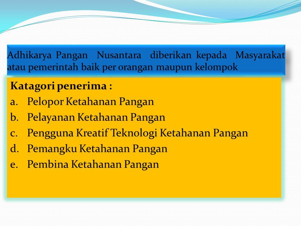 Adhikarya Pangan Nusantara diberikan kepada Masyarakat atau pemerintah baik per orangan maupun kelompok Katagori penerima : a.Pelopor Ketahanan Pangan