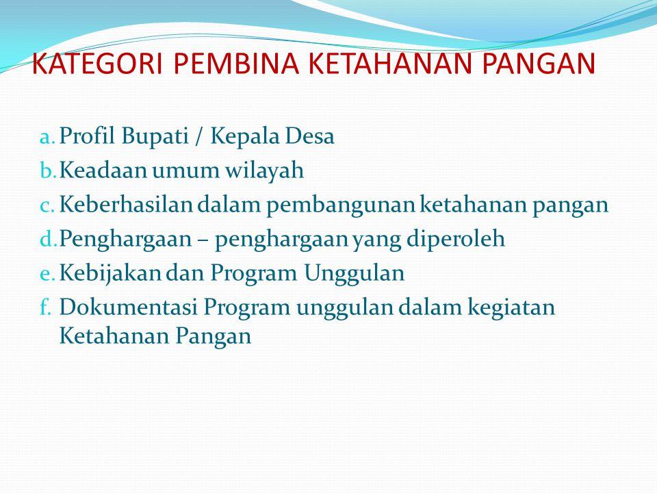 KATEGORI PEMBINA KETAHANAN PANGAN a. Profil Bupati / Kepala Desa b. Keadaan umum wilayah c. Keberhasilan dalam pembangunan ketahanan pangan d. Penghar