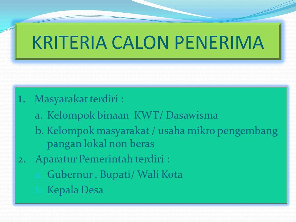 KRITERIA CALON PENERIMA 1. Masyarakat terdiri : a. Kelompok binaan KWT/ Dasawisma b. Kelompok masyarakat / usaha mikro pengembang pangan lokal non ber
