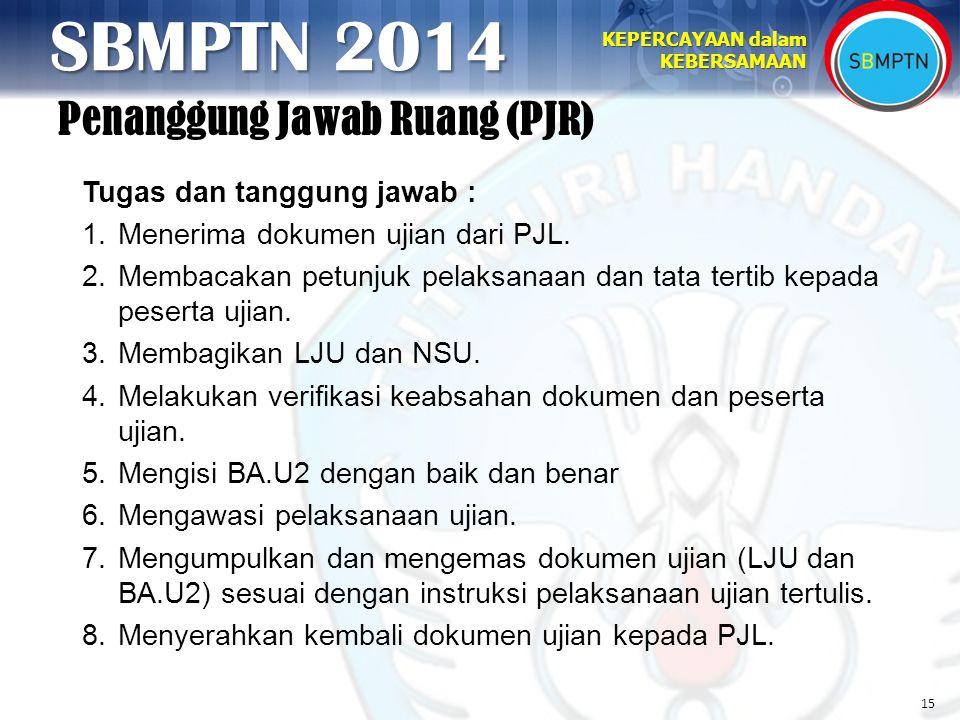 15 KEPERCAYAAN dalam KEBERSAMAAN SBMPTN 2014 Penanggung Jawab Ruang (PJR) Tugas dan tanggung jawab : 1.Menerima dokumen ujian dari PJL.