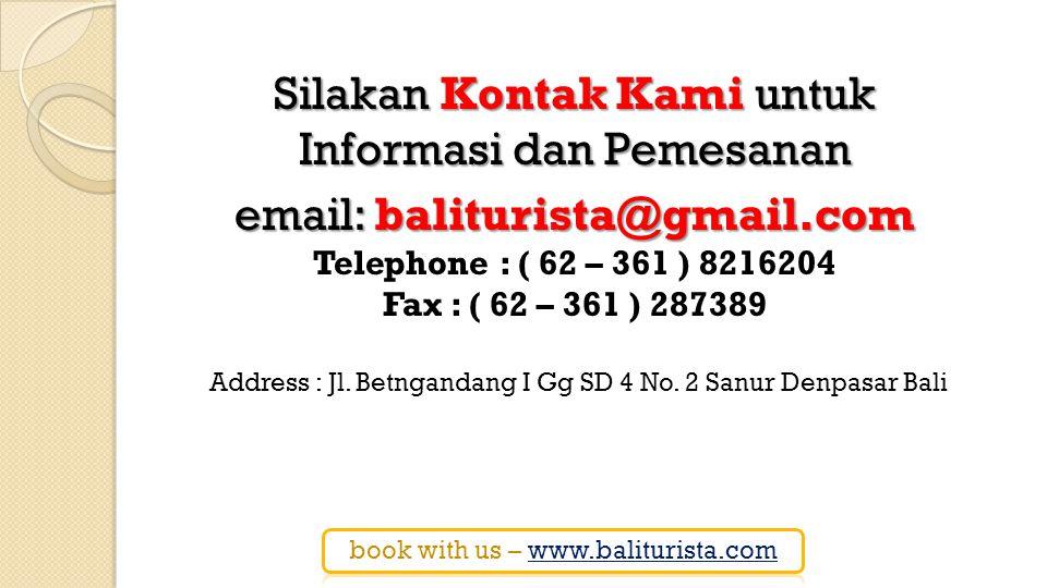 Silakan Kontak Kami untuk Informasi dan Pemesanan email: baliturista@gmail.com email: baliturista@gmail.com Telephone : ( 62 – 361 ) 8216204 Fax : ( 62 – 361 ) 287389 Address : Jl.