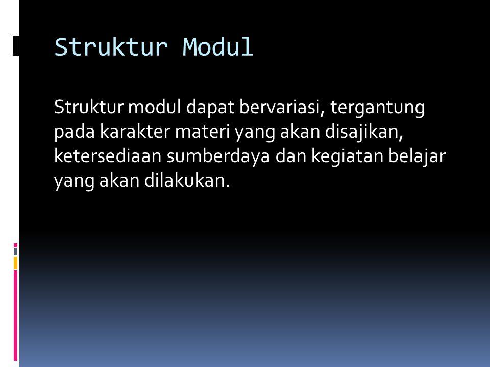 Struktur Modul Struktur modul dapat bervariasi, tergantung pada karakter materi yang akan disajikan, ketersediaan sumberdaya dan kegiatan belajar yang