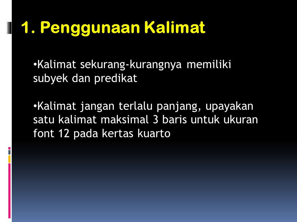 1. Penggunaan Kalimat • Kalimat sekurang-kurangnya memiliki subyek dan predikat • Kalimat jangan terlalu panjang, upayakan satu kalimat maksimal 3 bar