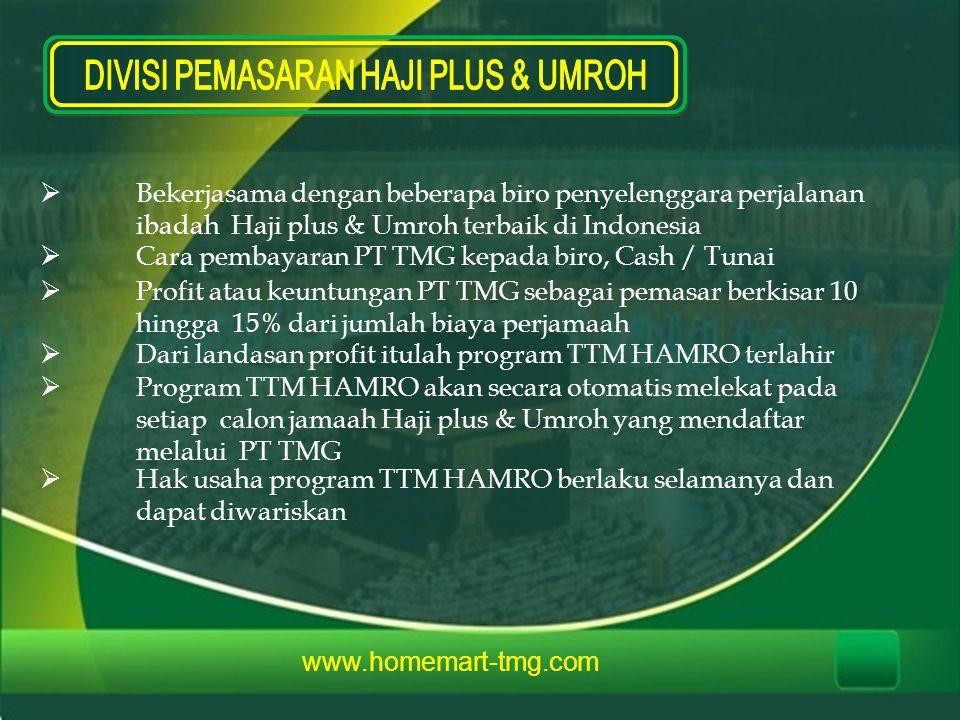  Bekerjasama dengan beberapa biro penyelenggara perjalanan ibadah Haji plus & Umroh terbaik di Indonesia  Cara pembayaran PT TMG kepada biro, Cash / Tunai  Profit atau keuntungan PT TMG sebagai pemasar berkisar 10 hingga 15% dari jumlah biaya perjamaah  Dari landasan profit itulah program TTM HAMRO terlahir  Program TTM HAMRO akan secara otomatis melekat pada setiap calon jamaah Haji plus & Umroh yang mendaftar melalui PT TMG  Hak usaha program TTM HAMRO berlaku selamanya dan dapat diwariskan www.homemart-tmg.com